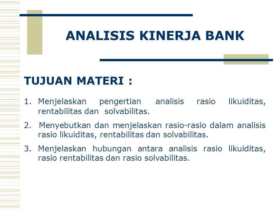 ANALISIS KINERJA BANK TUJUAN MATERI : 1.Menjelaskan pengertian analisis rasio likuiditas, rentabilitas dan solvabilitas.