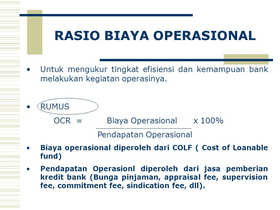 RASIO BIAYA OPERASIONAL Untuk mengukur tingkat efisiensi dan kemampuan bank melakukan kegiatan operasinya. RUMUS OCR = Biaya Operasional x 100% Pendap