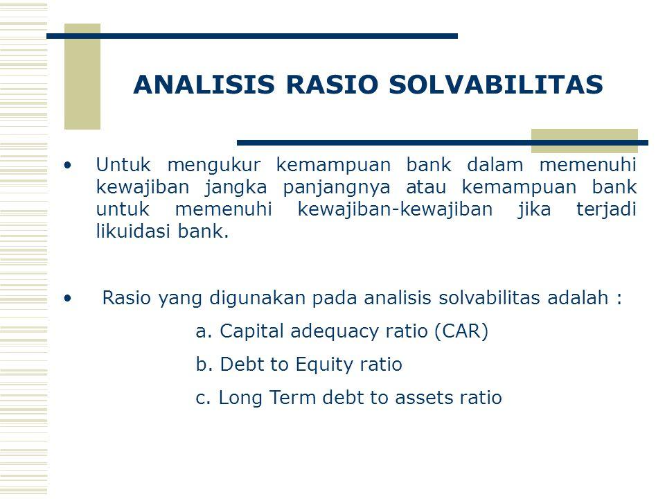 ANALISIS RASIO SOLVABILITAS Untuk mengukur kemampuan bank dalam memenuhi kewajiban jangka panjangnya atau kemampuan bank untuk memenuhi kewajiban-kewajiban jika terjadi likuidasi bank.