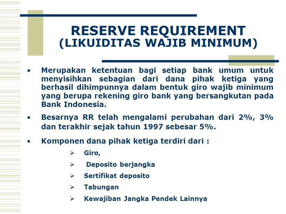 RESERVE REQUIREMENT (LIKUIDITAS WAJIB MINIMUM) Merupakan ketentuan bagi setiap bank umum untuk menyisihkan sebagian dari dana pihak ketiga yang berhasil dihimpunnya dalam bentuk giro wajib minimum yang berupa rekening giro bank yang bersangkutan pada Bank Indonesia.