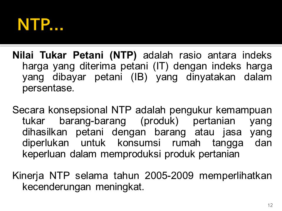 Nilai Tukar Petani (NTP) adalah rasio antara indeks harga yang diterima petani (IT) dengan indeks harga yang dibayar petani (IB) yang dinyatakan dalam persentase.