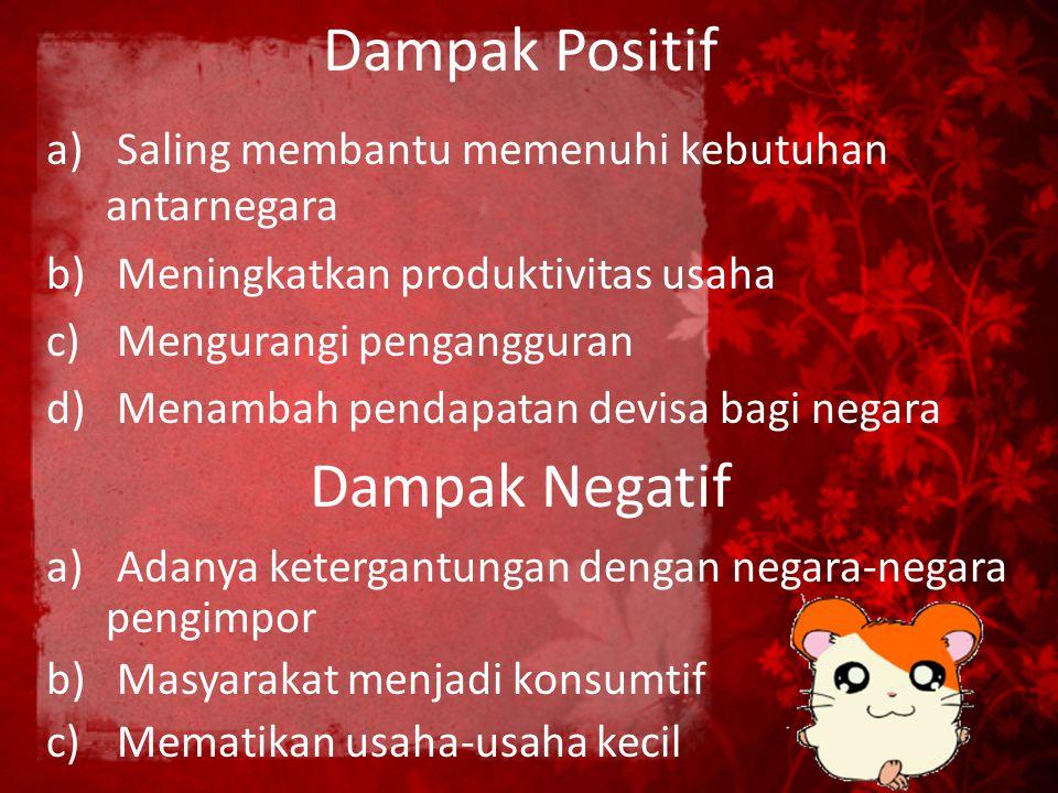 Dampak Positif a) Saling membantu memenuhi kebutuhan antarnegara b) Meningkatkan produktivitas usaha c) Mengurangi pengangguran d) Menambah pendapatan