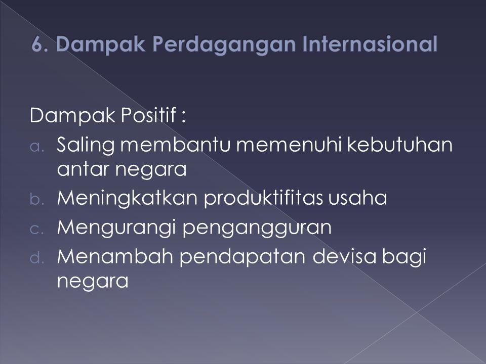 Dampak Positif : a. Saling membantu memenuhi kebutuhan antar negara b. Meningkatkan produktifitas usaha c. Mengurangi pengangguran d. Menambah pendapa