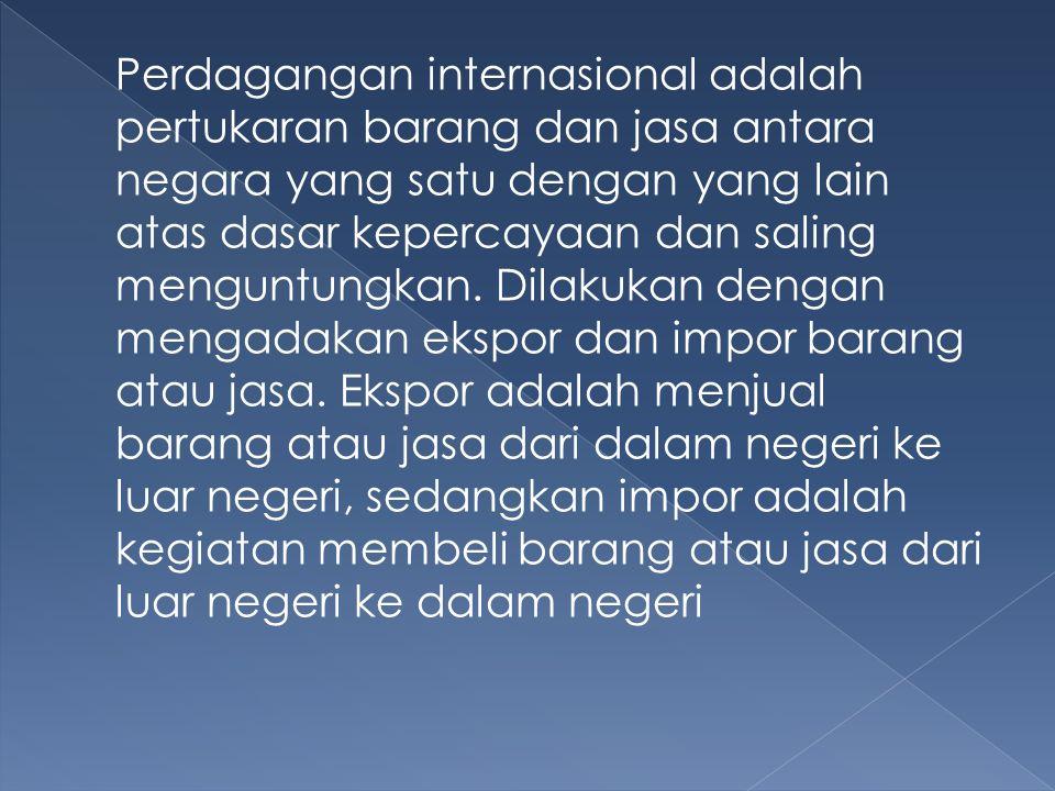 Perdagangan internasional adalah pertukaran barang dan jasa antara negara yang satu dengan yang lain atas dasar kepercayaan dan saling menguntungkan.