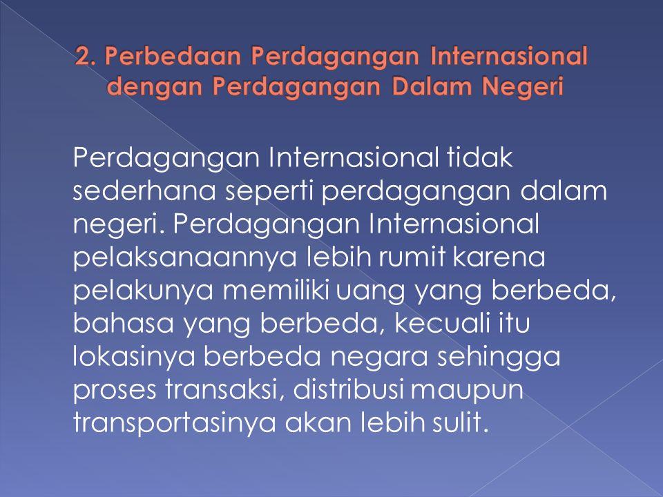 Perdagangan Internasional tidak sederhana seperti perdagangan dalam negeri. Perdagangan Internasional pelaksanaannya lebih rumit karena pelakunya memi