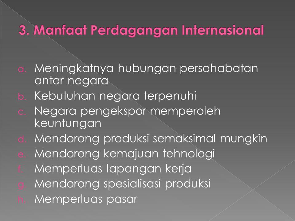 a. Meningkatnya hubungan persahabatan antar negara b. Kebutuhan negara terpenuhi c. Negara pengekspor memperoleh keuntungan d. Mendorong produksi sema