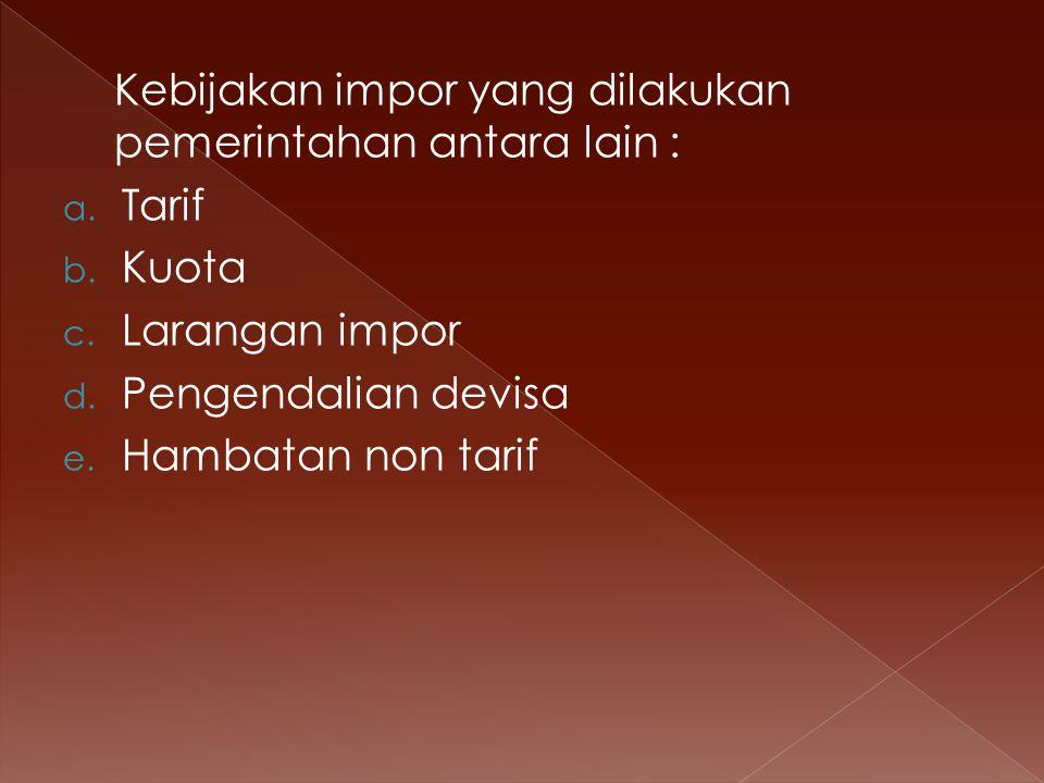 Kebijakan impor yang dilakukan pemerintahan antara lain : a. Tarif b. Kuota c. Larangan impor d. Pengendalian devisa e. Hambatan non tarif