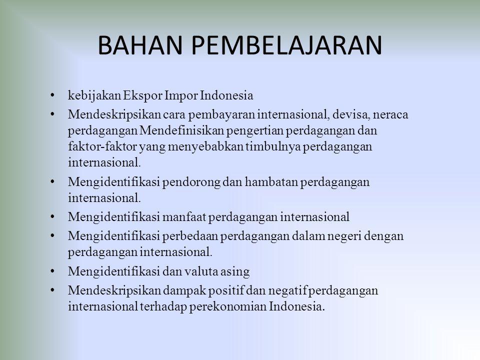 BAHAN PEMBELAJARAN kebijakan Ekspor Impor Indonesia Mendeskripsikan cara pembayaran internasional, devisa, neraca perdagangan Mendefinisikan pengertian perdagangan dan faktor-faktor yang menyebabkan timbulnya perdagangan internasional.