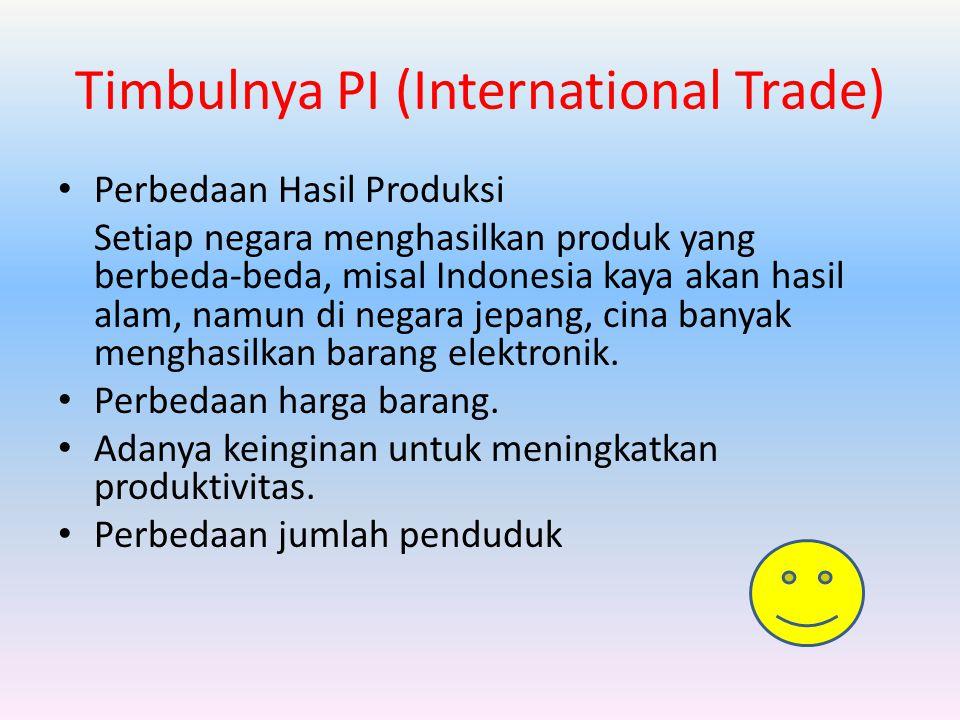 Timbulnya PI (International Trade) Perbedaan Hasil Produksi Setiap negara menghasilkan produk yang berbeda-beda, misal Indonesia kaya akan hasil alam, namun di negara jepang, cina banyak menghasilkan barang elektronik.