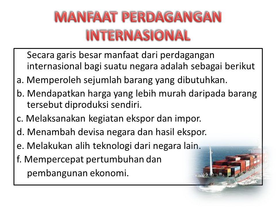 Secara garis besar manfaat dari perdagangan internasional bagi suatu negara adalah sebagai berikut a.