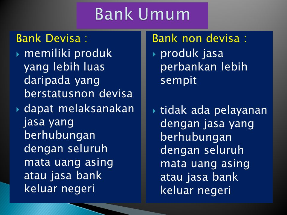 Bank Devisa :  memiliki produk yang lebih luas daripada yang berstatusnon devisa  dapat melaksanakan jasa yang berhubungan dengan seluruh mata uang
