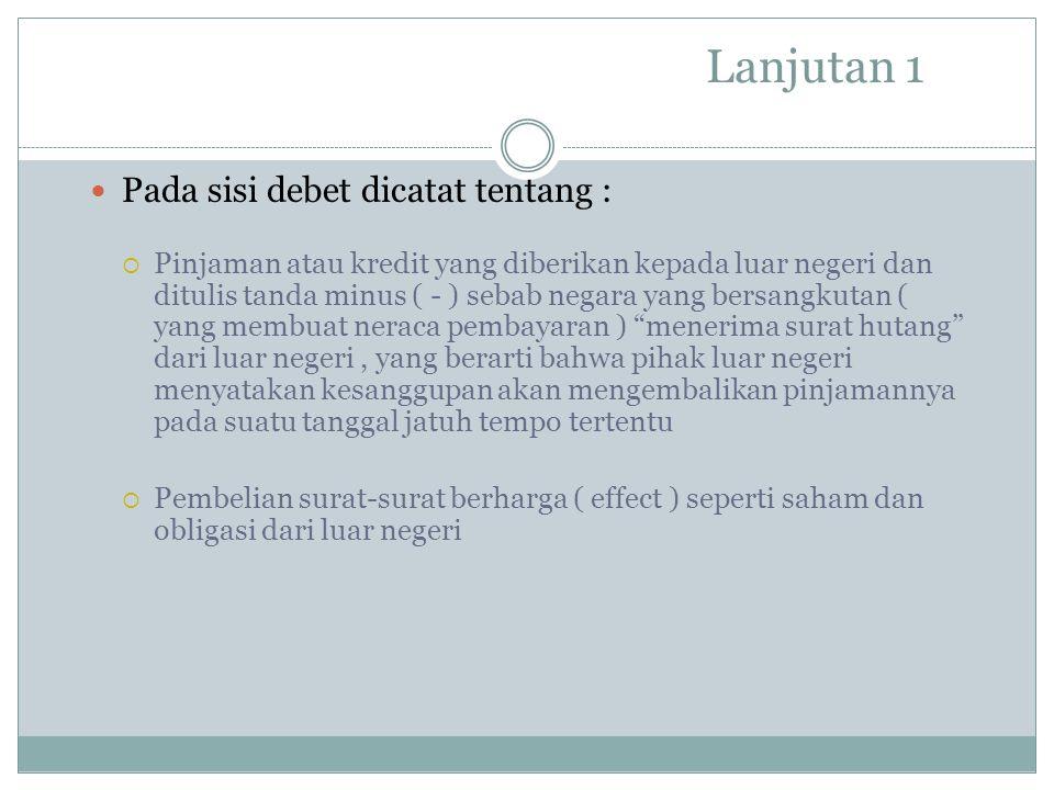 Lanjutan 1 Pada sisi debet dicatat tentang :  Pinjaman atau kredit yang diberikan kepada luar negeri dan ditulis tanda minus ( - ) sebab negara yang