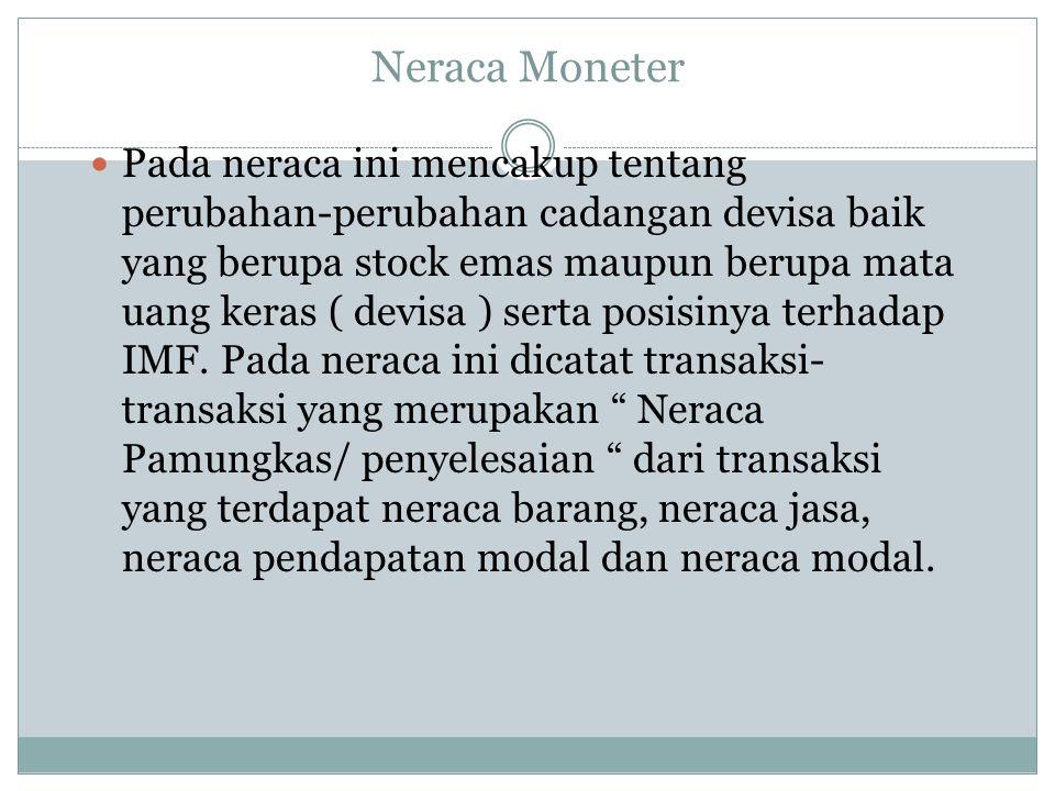 Neraca Moneter Pada neraca ini mencakup tentang perubahan-perubahan cadangan devisa baik yang berupa stock emas maupun berupa mata uang keras ( devisa