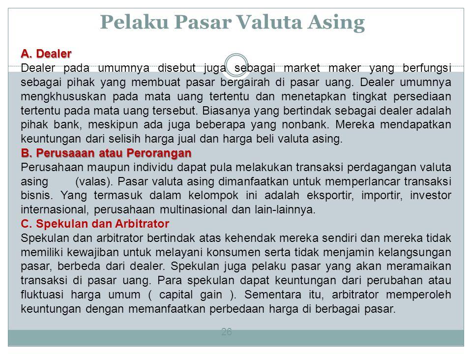 Pelaku Pasar Valuta Asing 26 A. Dealer Dealer pada umumnya disebut juga sebagai market maker yang berfungsi sebagai pihak yang membuat pasar bergairah