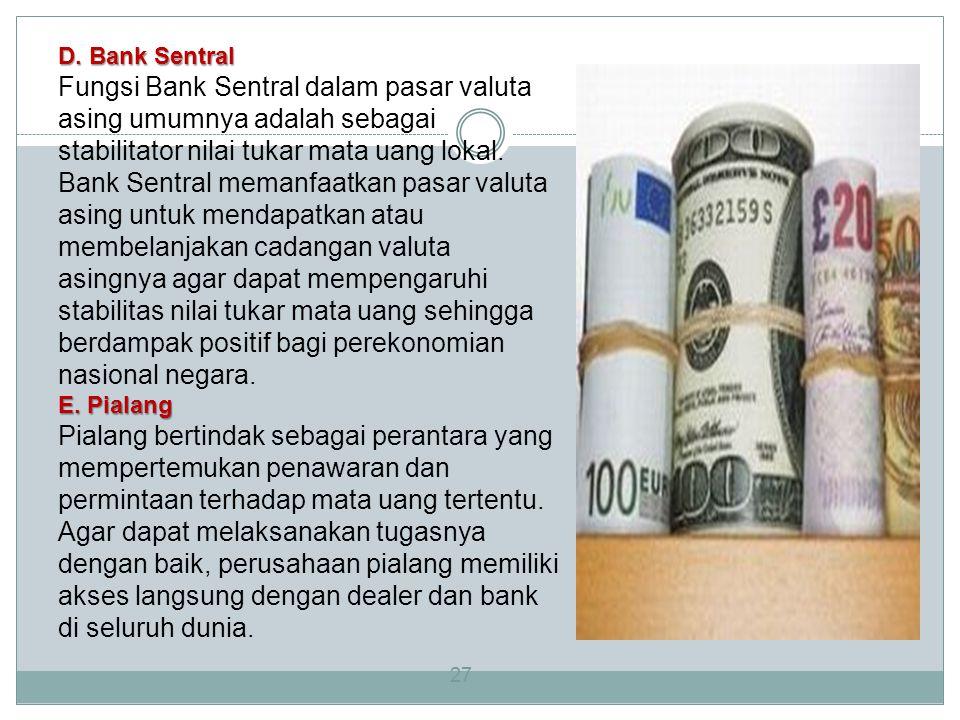 27 D. Bank Sentral Fungsi Bank Sentral dalam pasar valuta asing umumnya adalah sebagai stabilitator nilai tukar mata uang lokal. Bank Sentral memanfaa