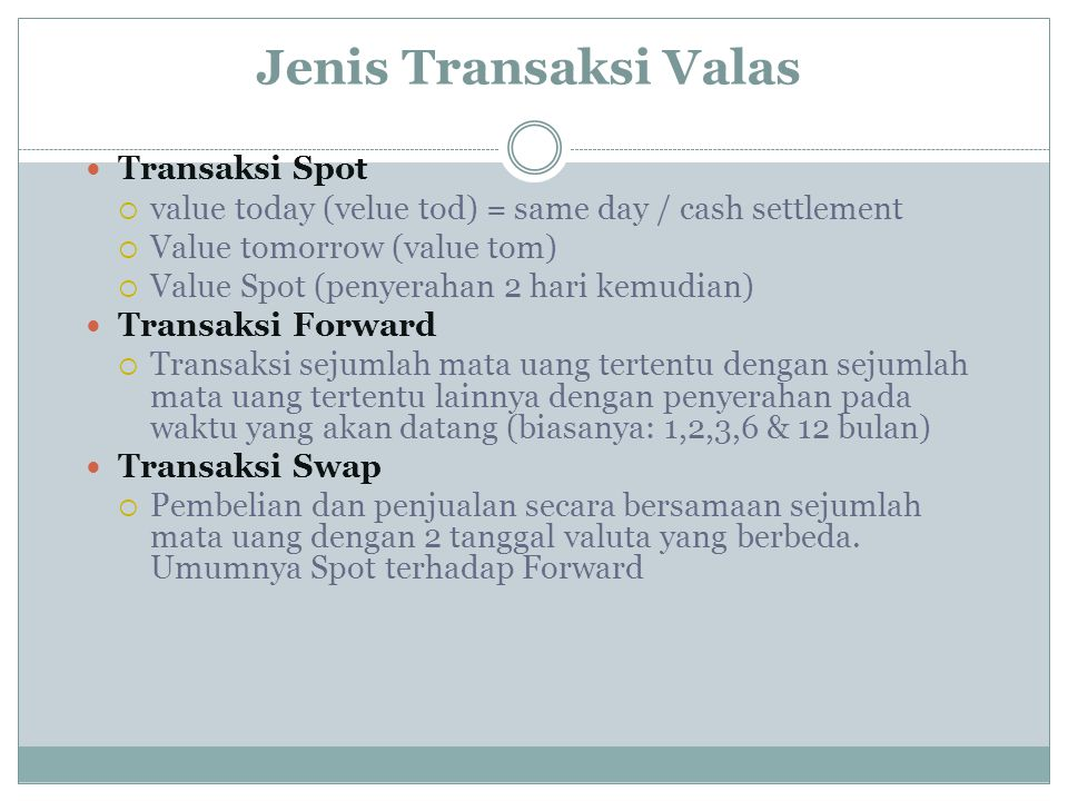 Jenis Transaksi Valas Transaksi Spot  value today (velue tod) = same day / cash settlement  Value tomorrow (value tom)  Value Spot (penyerahan 2 ha