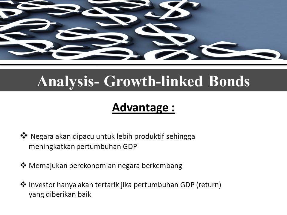 Analysis- Growth-linked Bonds Advantage :  Negara akan dipacu untuk lebih produktif sehingga meningkatkan pertumbuhan GDP  Memajukan perekonomian negara berkembang  Investor hanya akan tertarik jika pertumbuhan GDP (return) yang diberikan baik