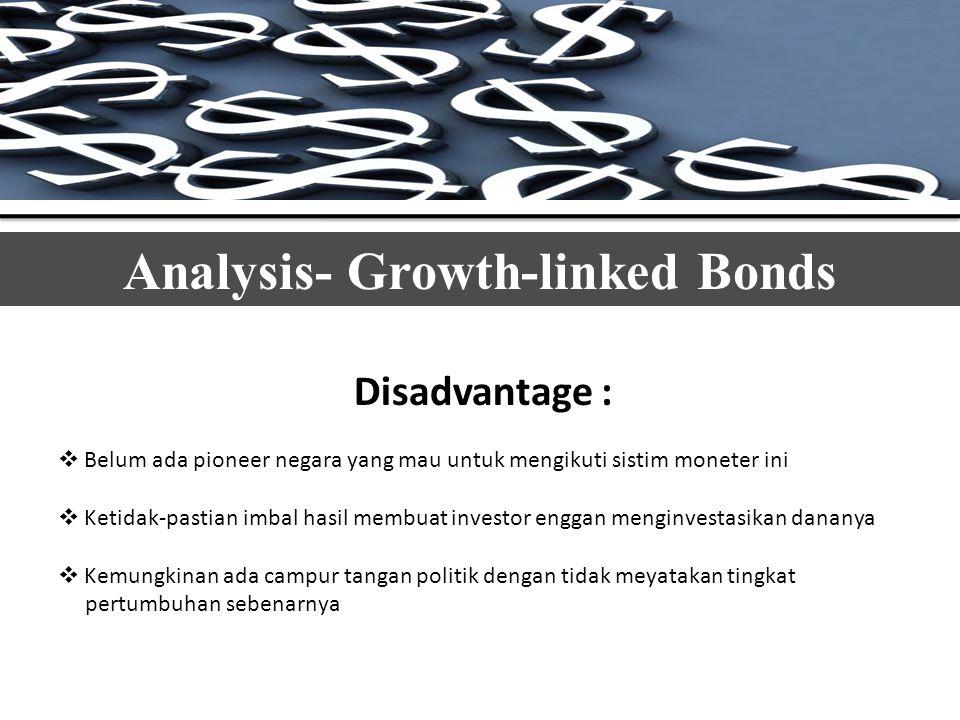 Analysis- Growth-linked Bonds Disadvantage :  Belum ada pioneer negara yang mau untuk mengikuti sistim moneter ini  Ketidak-pastian imbal hasil membuat investor enggan menginvestasikan dananya  Kemungkinan ada campur tangan politik dengan tidak meyatakan tingkat pertumbuhan sebenarnya
