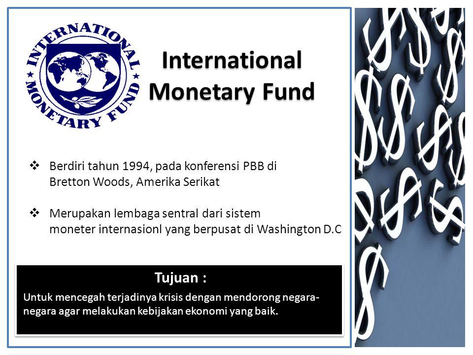Tujuan : Untuk mencegah terjadinya krisis dengan mendorong negara- negara agar melakukan kebijakan ekonomi yang baik.