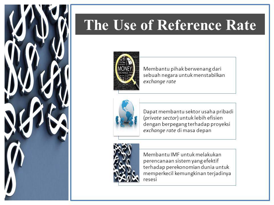 Membantu pihak berwenang dari sebuah negara untuk menstabilkan exchange rate Dapat membantu sektor usaha pribadi (private sector) untuk lebih efisien dengan berpegang terhadap proyeksi exchange rate di masa depan Membantu IMF untuk melakukan perencanaan sistem yang efektif terhadap perekonomian dunia untuk memperkecil kemungkinan terjadinya resesi The Use of Reference Rate