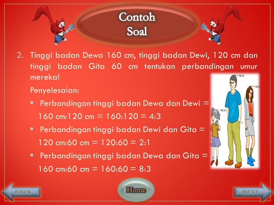2.Tinggi badan Dewa 160 cm, tinggi badan Dewi, 120 cm dan tinggi badan Gita 60 cm tentukan perbandingan umur mereka.