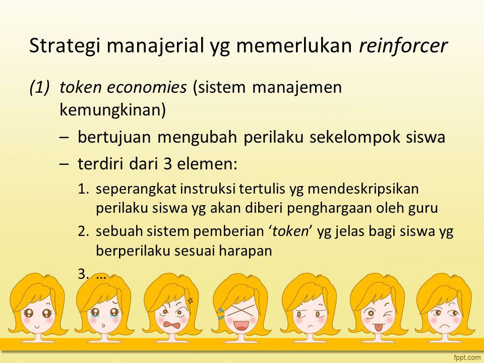 Strategi manajerial yg memerlukan reinforcer (1)token economies (sistem manajemen kemungkinan) –bertujuan mengubah perilaku sekelompok siswa –terdiri
