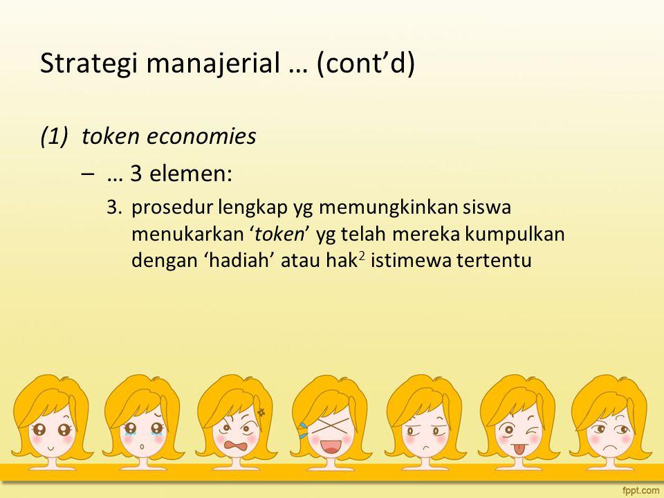 Strategi manajerial … (cont'd) (1)token economies –… 3 elemen: 3. prosedur lengkap yg memungkinkan siswa menukarkan 'token' yg telah mereka kumpulkan