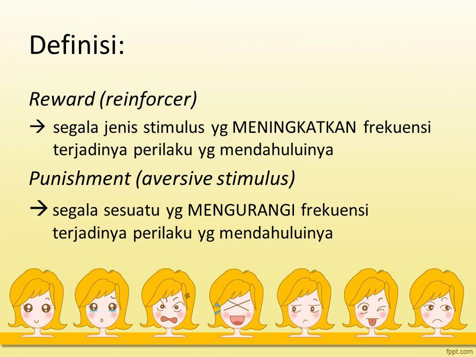 Definisi: Reward (reinforcer)  segala jenis stimulus yg MENINGKATKAN frekuensi terjadinya perilaku yg mendahuluinya Punishment (aversive stimulus) 