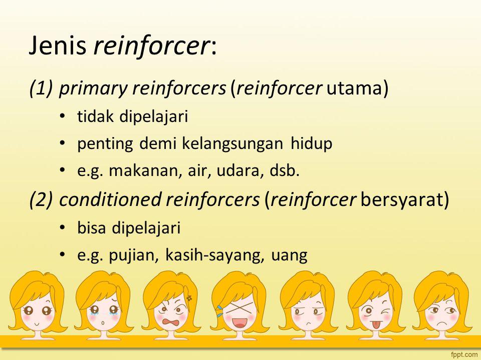 Jenis reinforcer: (1)primary reinforcers (reinforcer utama) tidak dipelajari penting demi kelangsungan hidup e.g. makanan, air, udara, dsb. (2)conditi