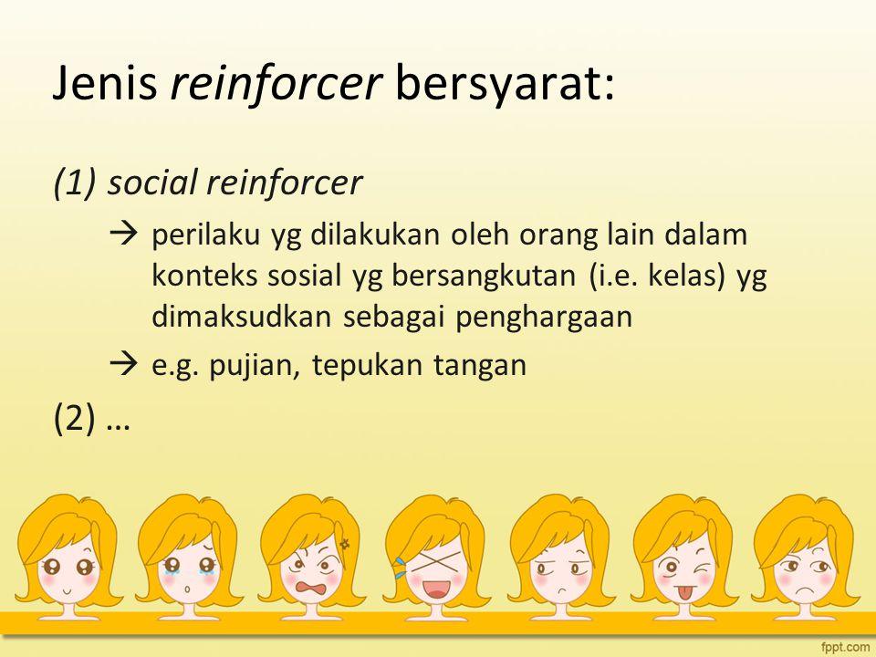 Jenis reinforcer bersyarat: (1)social reinforcer  perilaku yg dilakukan oleh orang lain dalam konteks sosial yg bersangkutan (i.e. kelas) yg dimaksud