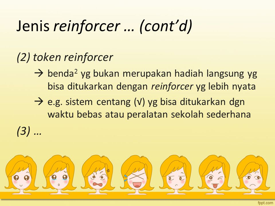Jenis reinforcer … (cont'd) (2) token reinforcer  benda 2 yg bukan merupakan hadiah langsung yg bisa ditukarkan dengan reinforcer yg lebih nyata  e.