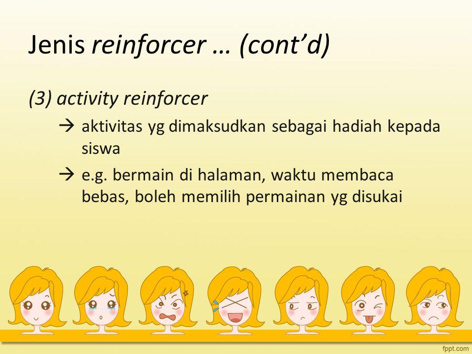 Jenis reinforcer … (cont'd) (3) activity reinforcer  aktivitas yg dimaksudkan sebagai hadiah kepada siswa  e.g. bermain di halaman, waktu membaca be