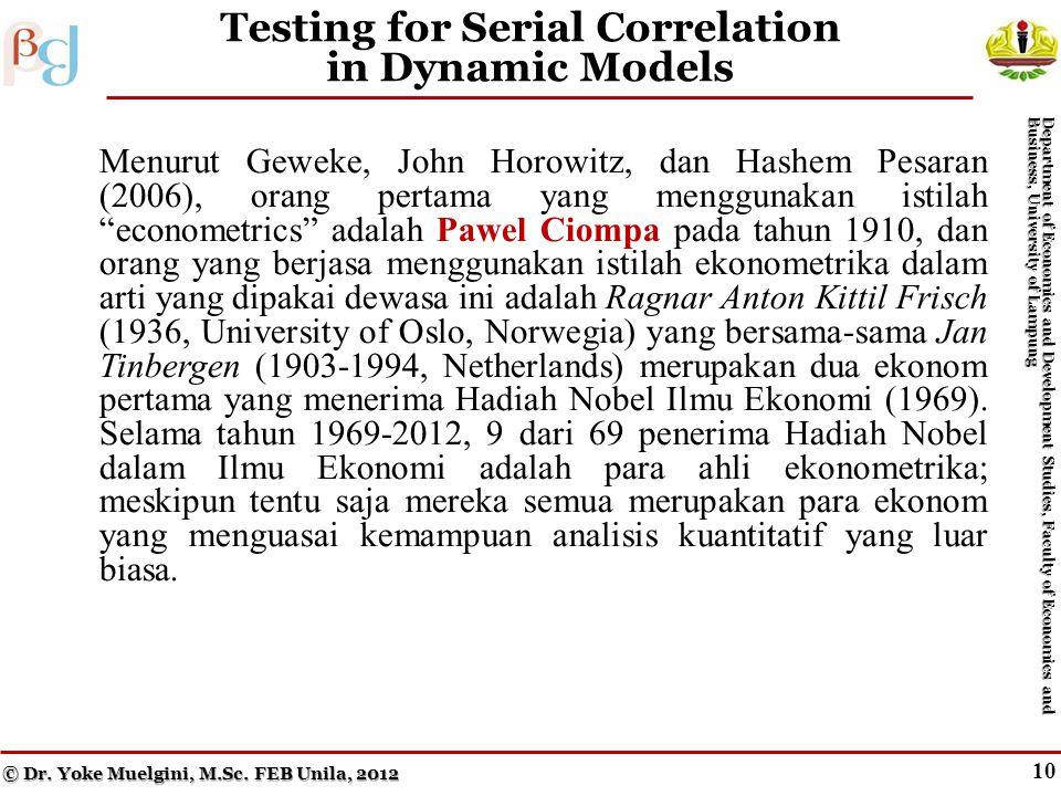 9 Testing for Serial Correlation in Dynamic Models Menurut Geweke, John Horowitz, dan Hashem Pesaran (2006), orang pertama yang menggunakan istilah econometrics adalah Pawel Ciompa pada tahun 1910, dan orang yang berjasa menggunakan istilah ekonometrika dalam arti yang dipakai dewasa ini adalah Ragnar Anton Kittil Frisch (1936, University of Oslo, Norwegia) yang bersama-sama Jan Tinbergen (1903-1994, Netherlands) merupakan dua ekonom pertama yang menerima Hadiah Nobel Ilmu Ekonomi (1969).