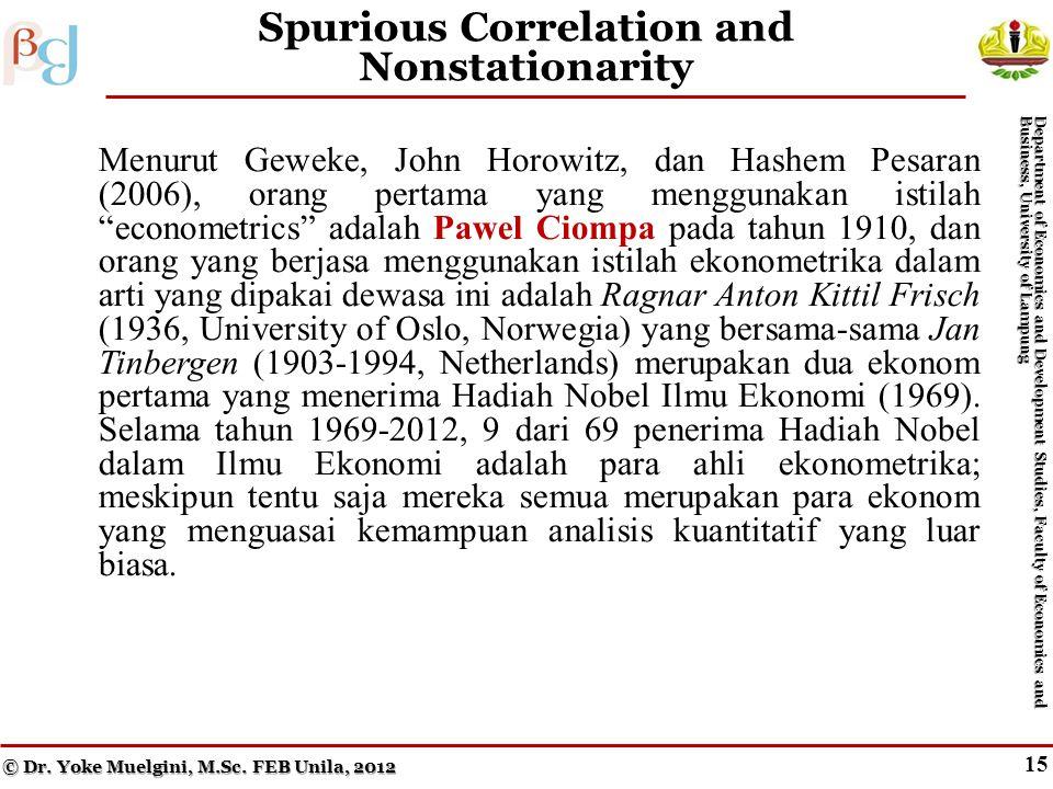14 Granger Causality (cont.) Menurut Geweke, John Horowitz, dan Hashem Pesaran (2006), orang pertama yang menggunakan istilah econometrics adalah Pawel Ciompa pada tahun 1910, dan orang yang berjasa menggunakan istilah ekonometrika dalam arti yang dipakai dewasa ini adalah Ragnar Anton Kittil Frisch (1936, University of Oslo, Norwegia) yang bersama-sama Jan Tinbergen (1903-1994, Netherlands) merupakan dua ekonom pertama yang menerima Hadiah Nobel Ilmu Ekonomi (1969).