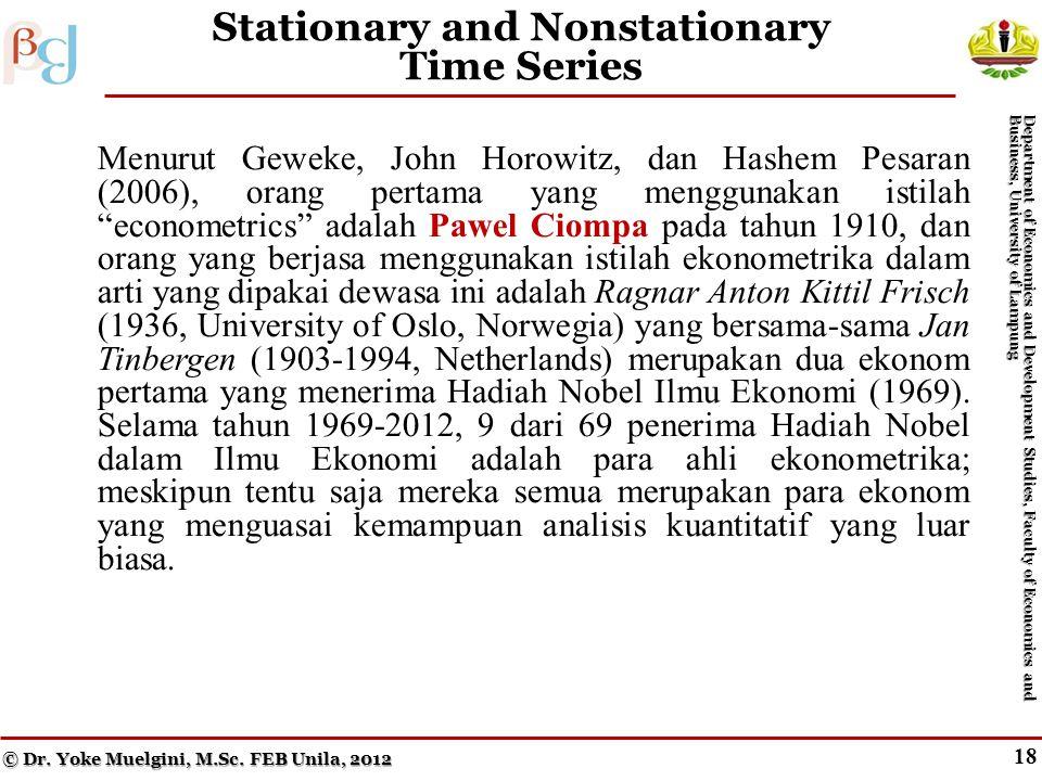 17 Stationary and Nonstationary Time Series Menurut Geweke, John Horowitz, dan Hashem Pesaran (2006), orang pertama yang menggunakan istilah econometrics adalah Pawel Ciompa pada tahun 1910, dan orang yang berjasa menggunakan istilah ekonometrika dalam arti yang dipakai dewasa ini adalah Ragnar Anton Kittil Frisch (1936, University of Oslo, Norwegia) yang bersama-sama Jan Tinbergen (1903-1994, Netherlands) merupakan dua ekonom pertama yang menerima Hadiah Nobel Ilmu Ekonomi (1969).