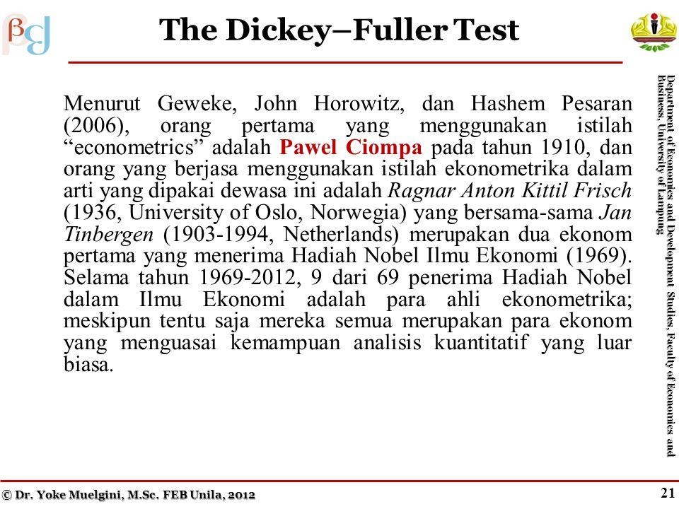 20 The Dickey–Fuller Test Menurut Geweke, John Horowitz, dan Hashem Pesaran (2006), orang pertama yang menggunakan istilah econometrics adalah Pawel Ciompa pada tahun 1910, dan orang yang berjasa menggunakan istilah ekonometrika dalam arti yang dipakai dewasa ini adalah Ragnar Anton Kittil Frisch (1936, University of Oslo, Norwegia) yang bersama-sama Jan Tinbergen (1903-1994, Netherlands) merupakan dua ekonom pertama yang menerima Hadiah Nobel Ilmu Ekonomi (1969).