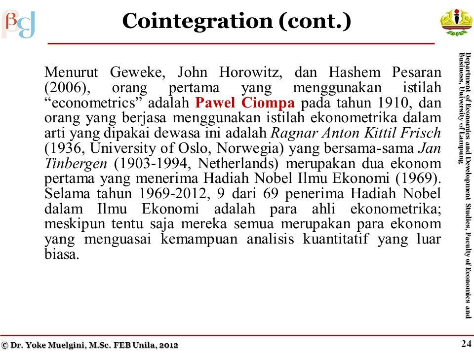 23 Cointegration Menurut Geweke, John Horowitz, dan Hashem Pesaran (2006), orang pertama yang menggunakan istilah econometrics adalah Pawel Ciompa pada tahun 1910, dan orang yang berjasa menggunakan istilah ekonometrika dalam arti yang dipakai dewasa ini adalah Ragnar Anton Kittil Frisch (1936, University of Oslo, Norwegia) yang bersama-sama Jan Tinbergen (1903-1994, Netherlands) merupakan dua ekonom pertama yang menerima Hadiah Nobel Ilmu Ekonomi (1969).