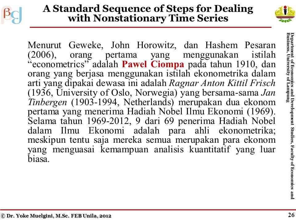 25 Cointegration (cont.) Menurut Geweke, John Horowitz, dan Hashem Pesaran (2006), orang pertama yang menggunakan istilah econometrics adalah Pawel Ciompa pada tahun 1910, dan orang yang berjasa menggunakan istilah ekonometrika dalam arti yang dipakai dewasa ini adalah Ragnar Anton Kittil Frisch (1936, University of Oslo, Norwegia) yang bersama-sama Jan Tinbergen (1903-1994, Netherlands) merupakan dua ekonom pertama yang menerima Hadiah Nobel Ilmu Ekonomi (1969).