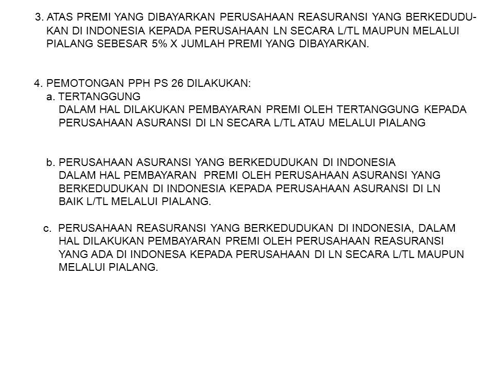 3. ATAS PREMI YANG DIBAYARKAN PERUSAHAAN REASURANSI YANG BERKEDUDU- KAN DI INDONESIA KEPADA PERUSAHAAN LN SECARA L/TL MAUPUN MELALUI PIALANG SEBESAR 5