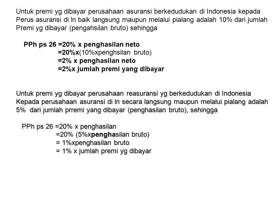 Untuk premi yg dibayar perusahaan asuransi berkedudukan di Indonesia kepada Perus asuransi di ln baik langsung maupun melalui pialang adalah 10% dari jumlah Premi yg dibayar (pengahsilan bruto) sehingga PPh ps 26 =20% x penghasilan neto =20%x(10%xpenghsilan bruto) =2% x penghasilan neto =2%x jumlah premi yang dibayar Untuk premi yg dibayar perusahaan reasuransi yg berkedudukan di Indonesia Kepada perusahaan asuransi di ln secara langsung maupun melalui pialang adalah 5% dari jumlah prremi yang dibayar (penghasilan bruto), sehingga PPh ps 26 =20% x penghasilan PPh ps 26 =20% x penghasilan =20% (5%xpenghasilan bruto) =20% (5%xpenghasilan bruto) = 1%xpenghasilan bruto = 1%xpenghasilan bruto = 1% x jumlah premi yg dibayar = 1% x jumlah premi yg dibayar