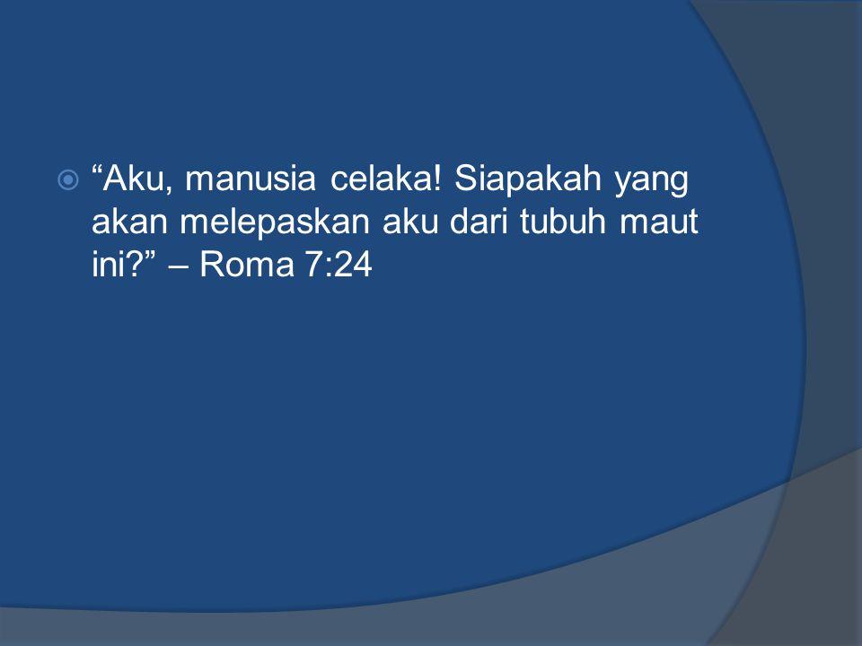 """ """"Aku, manusia celaka! Siapakah yang akan melepaskan aku dari tubuh maut ini?"""" – Roma 7:24"""