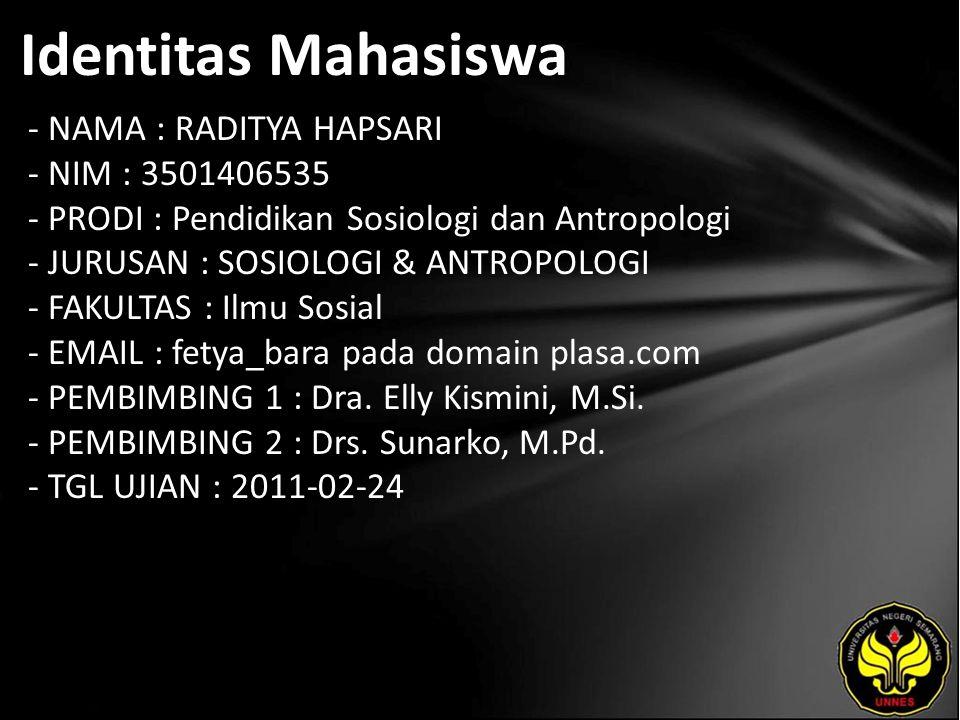 Identitas Mahasiswa - NAMA : RADITYA HAPSARI - NIM : 3501406535 - PRODI : Pendidikan Sosiologi dan Antropologi - JURUSAN : SOSIOLOGI & ANTROPOLOGI - FAKULTAS : Ilmu Sosial - EMAIL : fetya_bara pada domain plasa.com - PEMBIMBING 1 : Dra.
