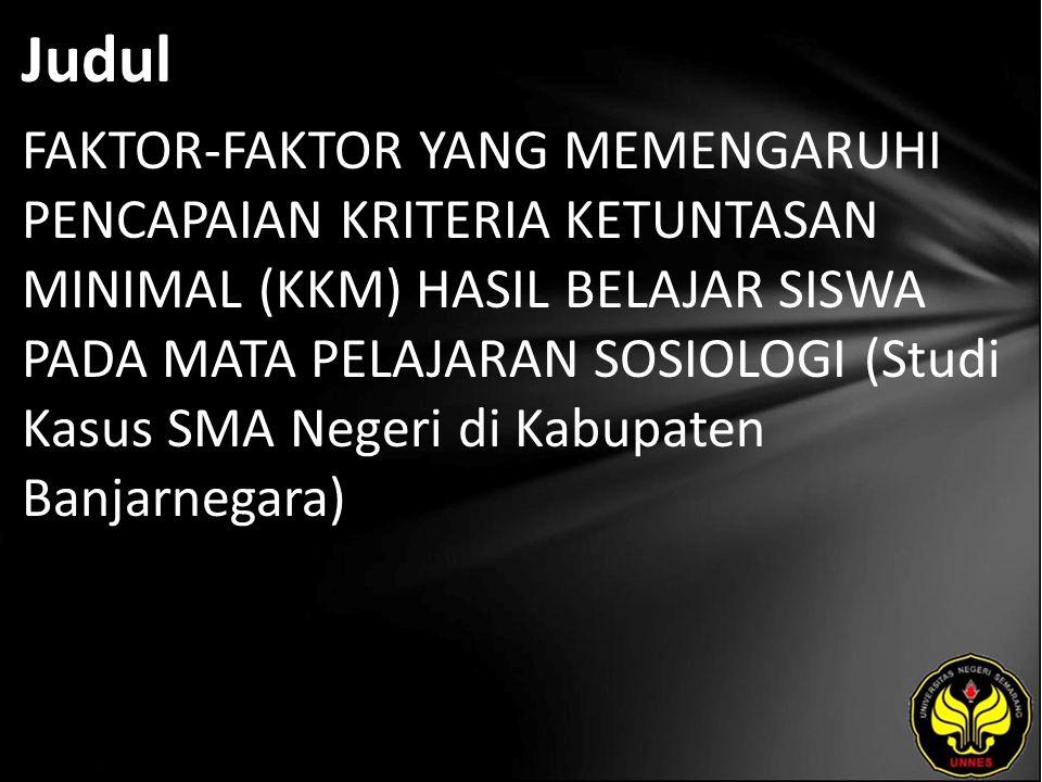 Judul FAKTOR-FAKTOR YANG MEMENGARUHI PENCAPAIAN KRITERIA KETUNTASAN MINIMAL (KKM) HASIL BELAJAR SISWA PADA MATA PELAJARAN SOSIOLOGI (Studi Kasus SMA Negeri di Kabupaten Banjarnegara)