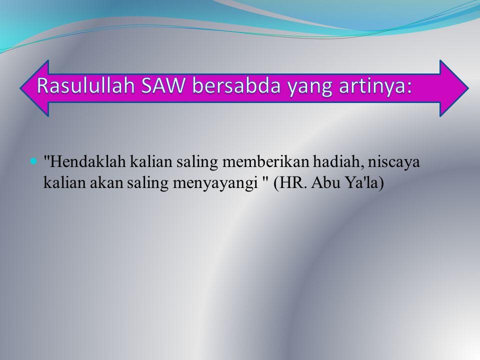 Hendaklah kalian saling memberikan hadiah, niscaya kalian akan saling menyayangi (HR. Abu Ya la)