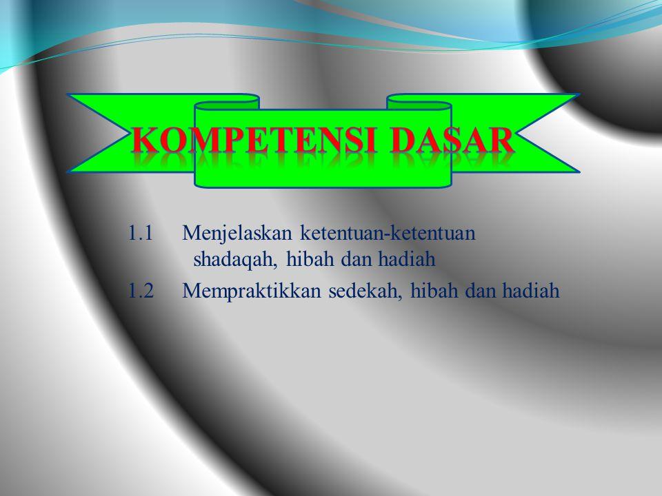 1.1 Menjelaskan ketentuan-ketentuan shadaqah, hibah dan hadiah 1.2 Mempraktikkan sedekah, hibah dan hadiah