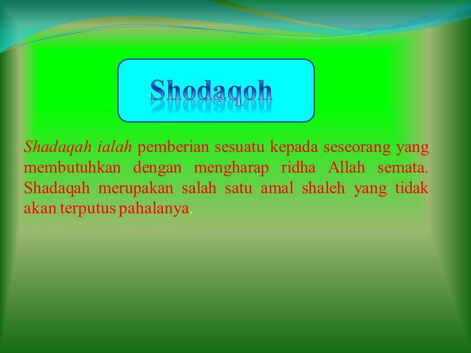 Shadaqah ialah pemberian sesuatu kepada seseorang yang membutuhkan dengan mengharap ridha Allah semata. Shadaqah merupakan salah satu amal shaleh yang