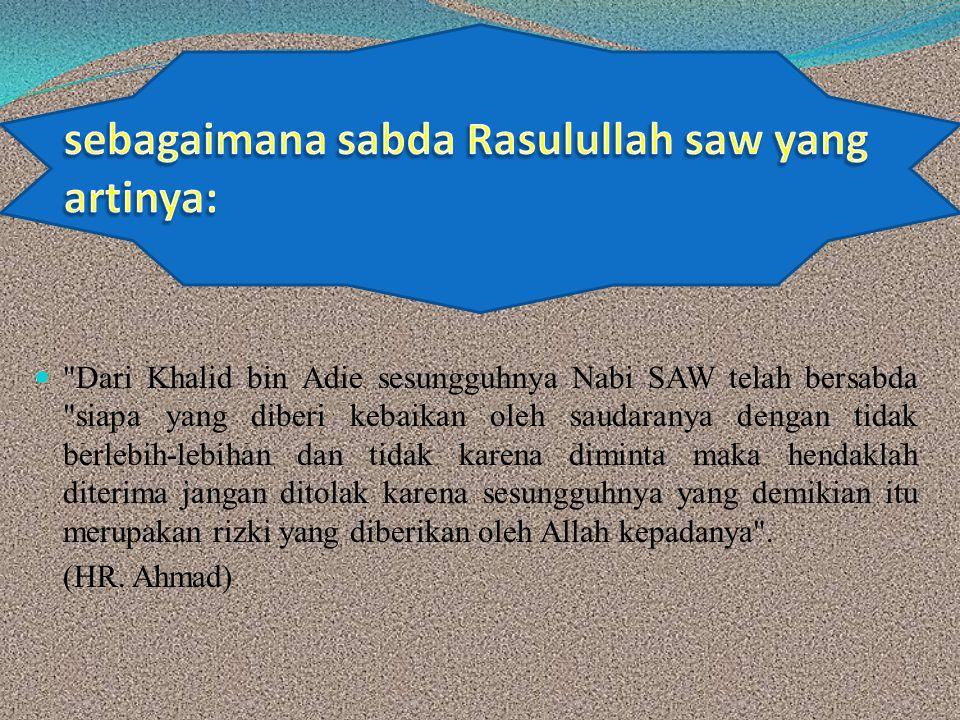 Dari Khalid bin Adie sesungguhnya Nabi SAW telah bersabda siapa yang diberi kebaikan oleh saudaranya dengan tidak berlebih-lebihan dan tidak karena diminta maka hendaklah diterima jangan ditolak karena sesungguhnya yang demikian itu merupakan rizki yang diberikan oleh Allah kepadanya .
