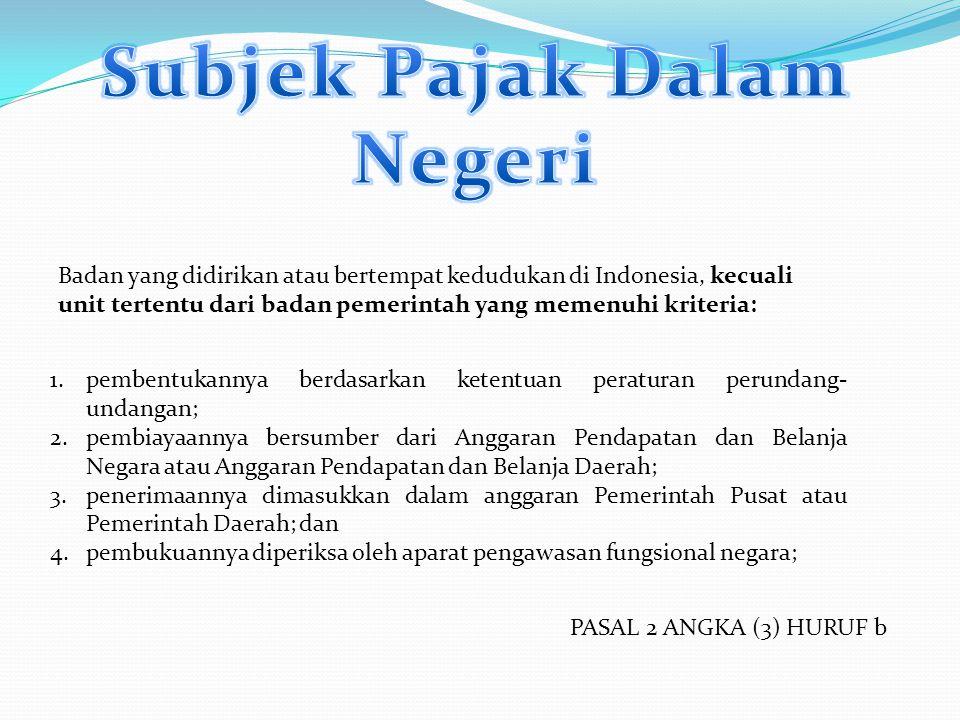 Badan yang didirikan atau bertempat kedudukan di Indonesia, kecuali unit tertentu dari badan pemerintah yang memenuhi kriteria: 1.pembentukannya berda
