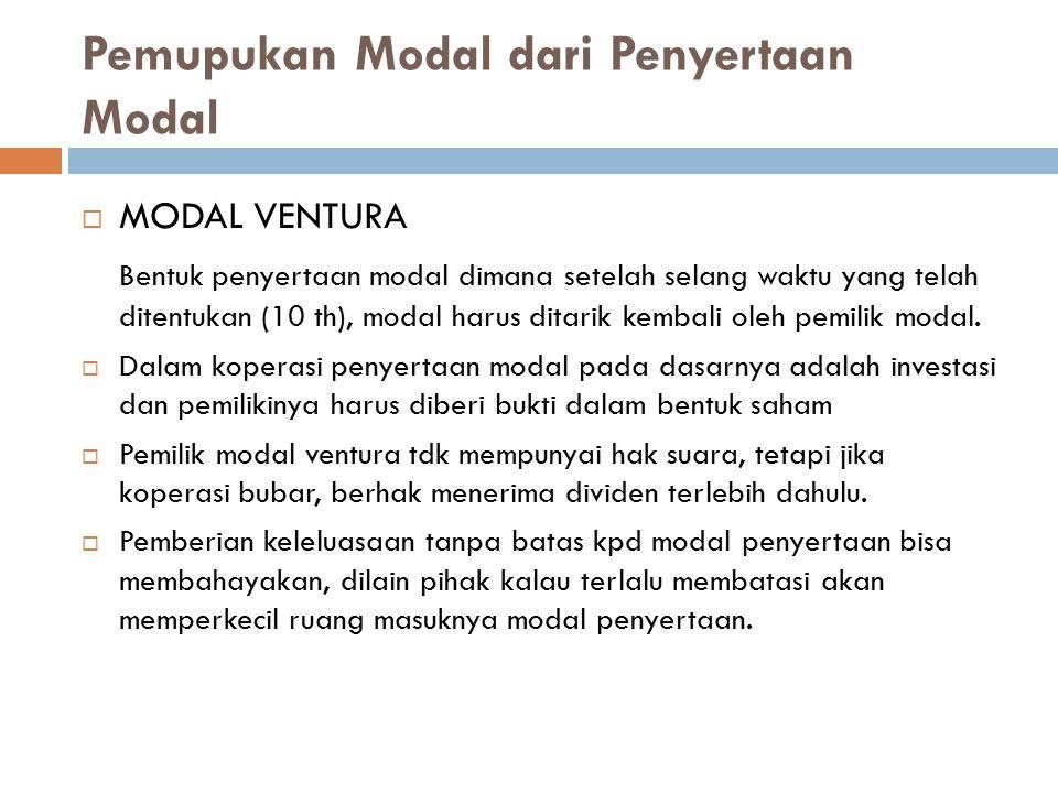 Pemupukan Modal dari Penyertaan Modal  MODAL VENTURA Bentuk penyertaan modal dimana setelah selang waktu yang telah ditentukan (10 th), modal harus d