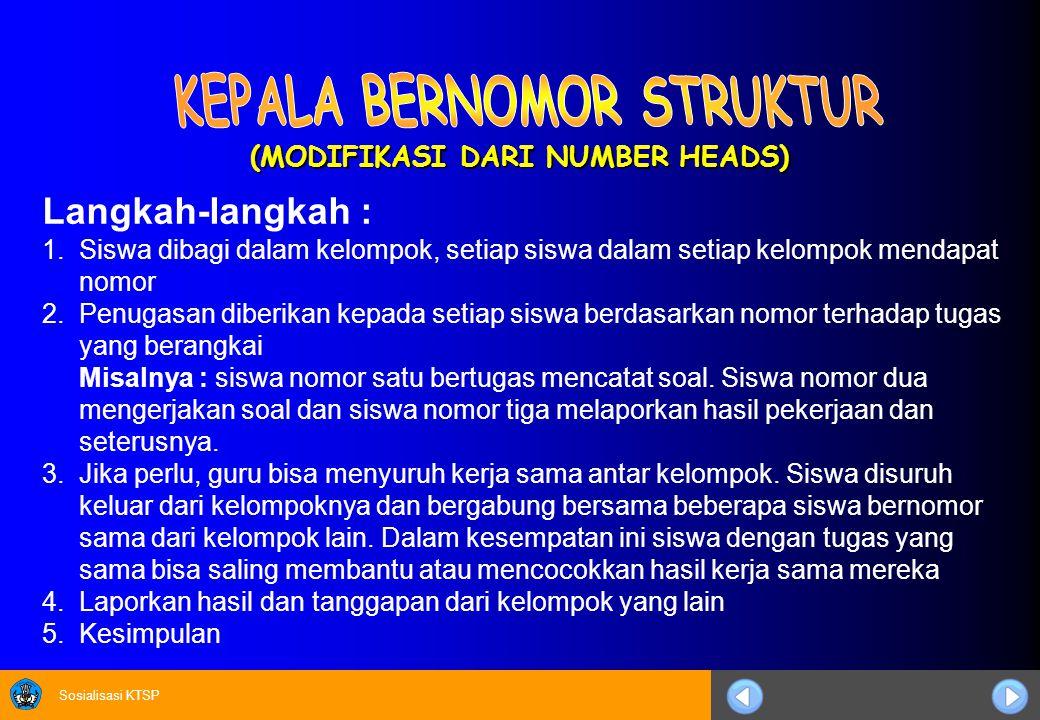 Sosialisasi KTSP (MODIFIKASI DARI NUMBER HEADS) Langkah-langkah : 1.Siswa dibagi dalam kelompok, setiap siswa dalam setiap kelompok mendapat nomor 2.P